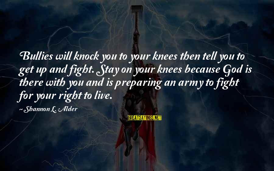 Army Wives Sayings By Shannon L. Alder: Bullies will knock you to your knees then tell you to get up and fight.