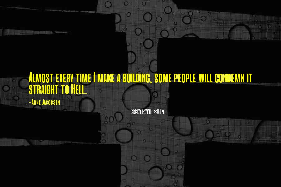 Arne Jacobsen Sayings: Almost every time I make a building, some people will condemn it straight to Hell.