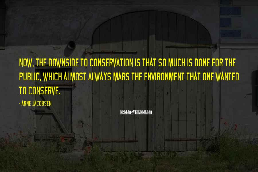 Arne Jacobsen Sayings: Now, the downside to conservation is that so much is done for the public, which