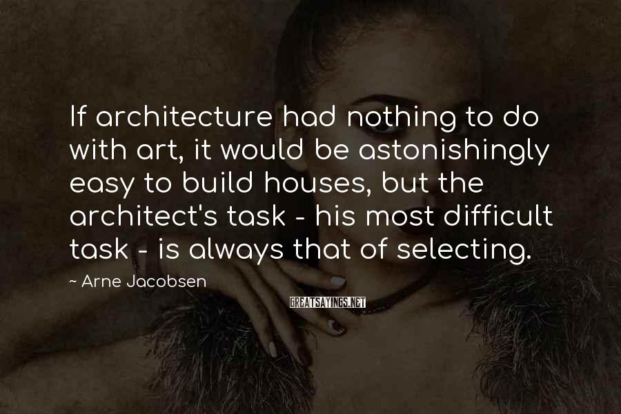 Arne Jacobsen Sayings: If architecture had nothing to do with art, it would be astonishingly easy to build