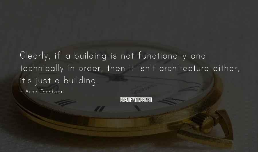 Arne Jacobsen Sayings: Clearly, if a building is not functionally and technically in order, then it isn't architecture