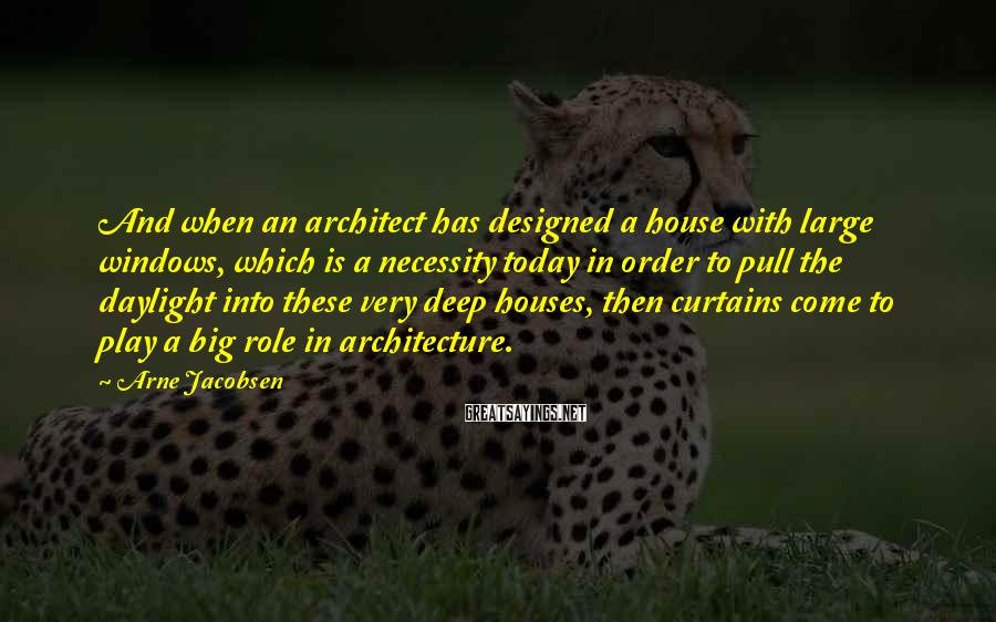 Arne Jacobsen Sayings: And when an architect has designed a house with large windows, which is a necessity