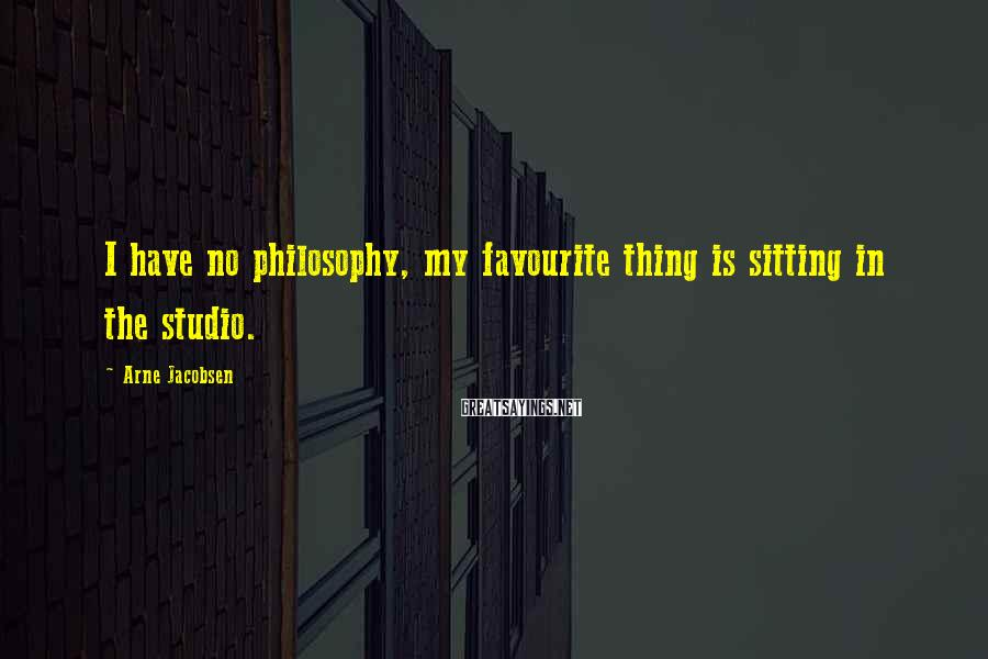 Arne Jacobsen Sayings: I have no philosophy, my favourite thing is sitting in the studio.