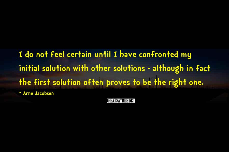 Arne Jacobsen Sayings: I do not feel certain until I have confronted my initial solution with other solutions