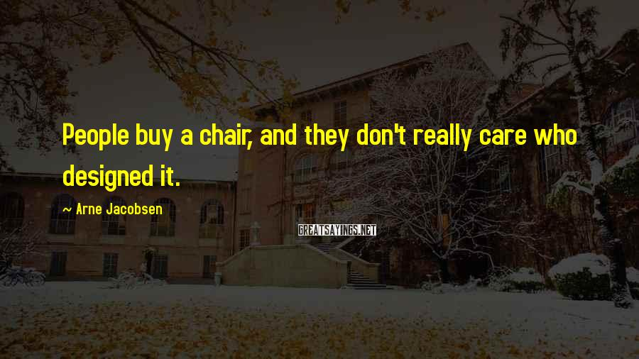 Arne Jacobsen Sayings: People buy a chair, and they don't really care who designed it.