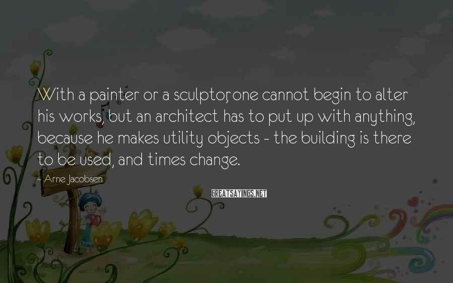 Arne Jacobsen Sayings: With a painter or a sculptor, one cannot begin to alter his works, but an
