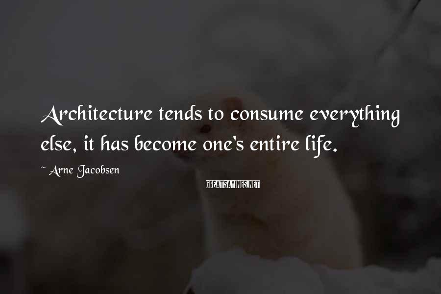 Arne Jacobsen Sayings: Architecture tends to consume everything else, it has become one's entire life.