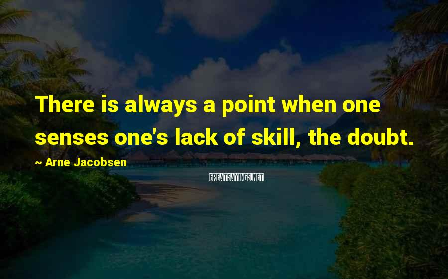 Arne Jacobsen Sayings: There is always a point when one senses one's lack of skill, the doubt.