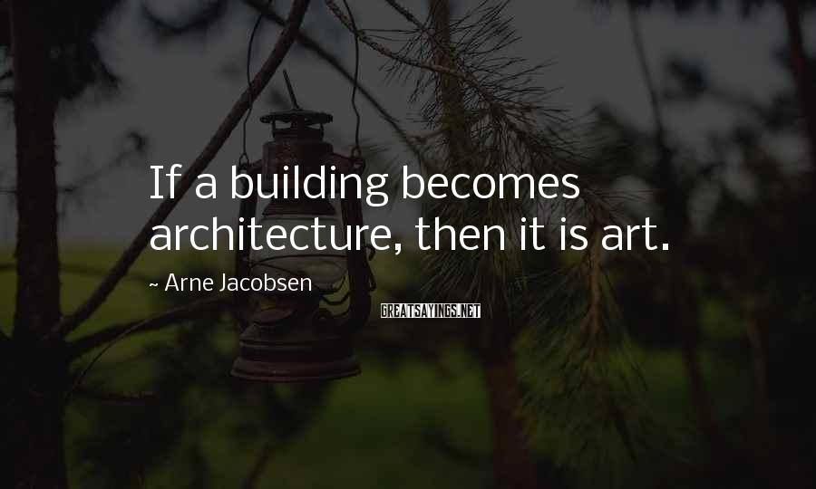 Arne Jacobsen Sayings: If a building becomes architecture, then it is art.