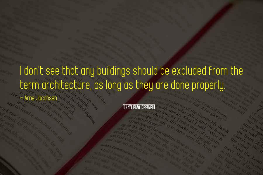 Arne Jacobsen Sayings: I don't see that any buildings should be excluded from the term architecture, as long