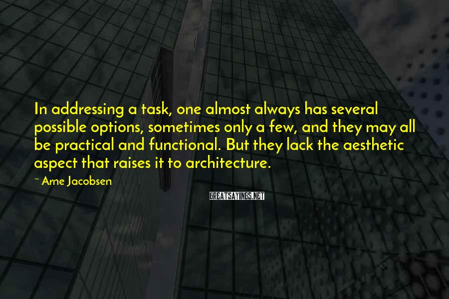 Arne Jacobsen Sayings: In addressing a task, one almost always has several possible options, sometimes only a few,