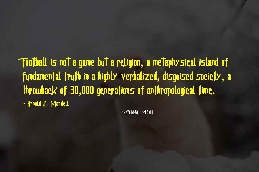Arnold J. Mandell Sayings: Football is not a game but a religion, a metaphysical island of fundamental truth in