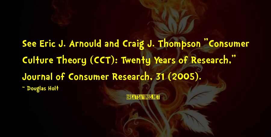 "Arnould Sayings By Douglas Holt: See Eric J. Arnould and Craig J. Thompson ""Consumer Culture Theory (CCT): Twenty Years of"