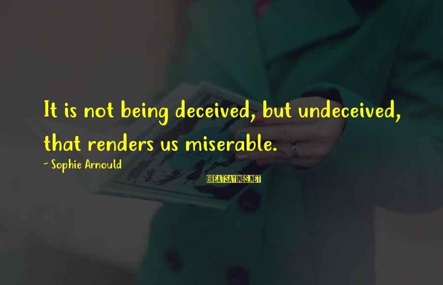 Arnould Sayings By Sophie Arnould: It is not being deceived, but undeceived, that renders us miserable.