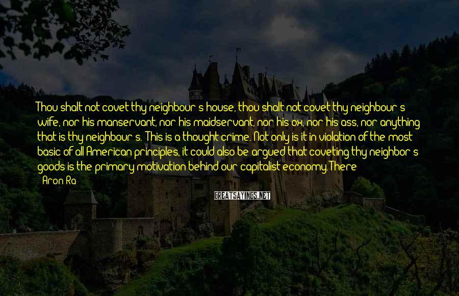 Aron Ra Sayings: Thou shalt not covet thy neighbour's house, thou shalt not covet thy neighbour's wife, nor