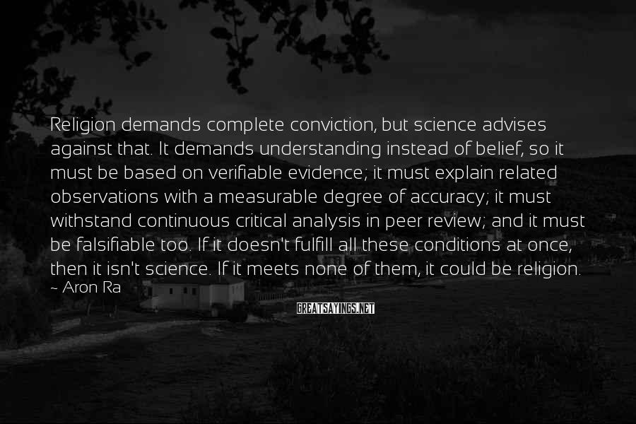 Aron Ra Sayings: Religion demands complete conviction, but science advises against that. It demands understanding instead of belief,