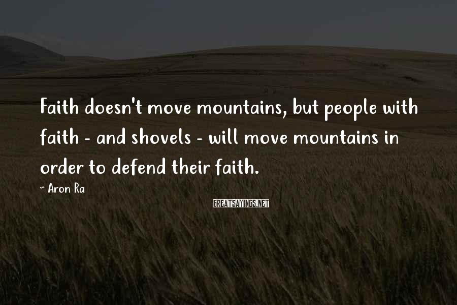 Aron Ra Sayings: Faith doesn't move mountains, but people with faith - and shovels - will move mountains