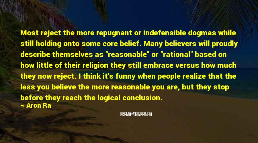 Aron Ra Sayings: Most reject the more repugnant or indefensible dogmas while still holding onto some core belief.