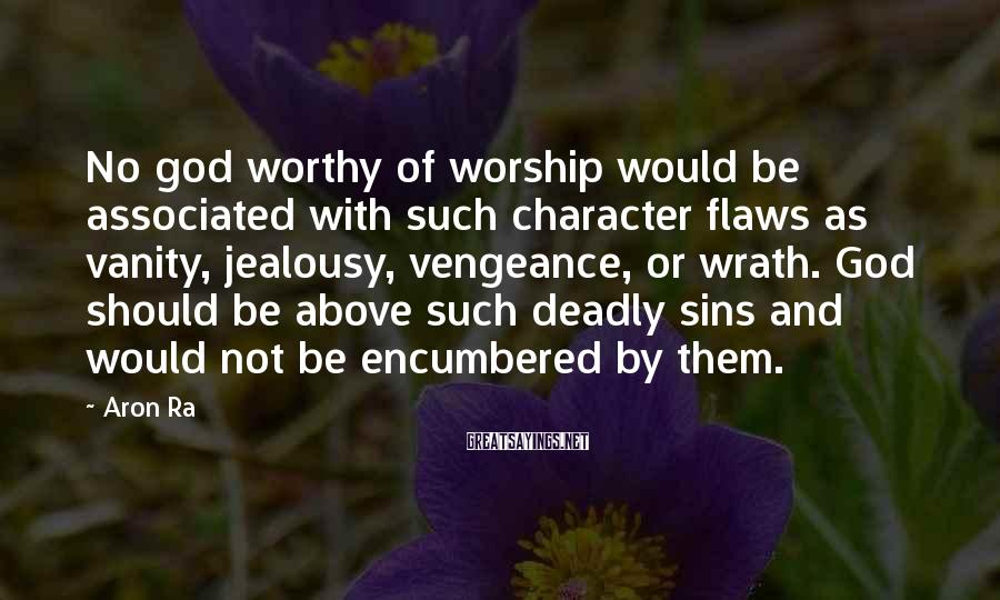 Aron Ra Sayings: No god worthy of worship would be associated with such character flaws as vanity, jealousy,