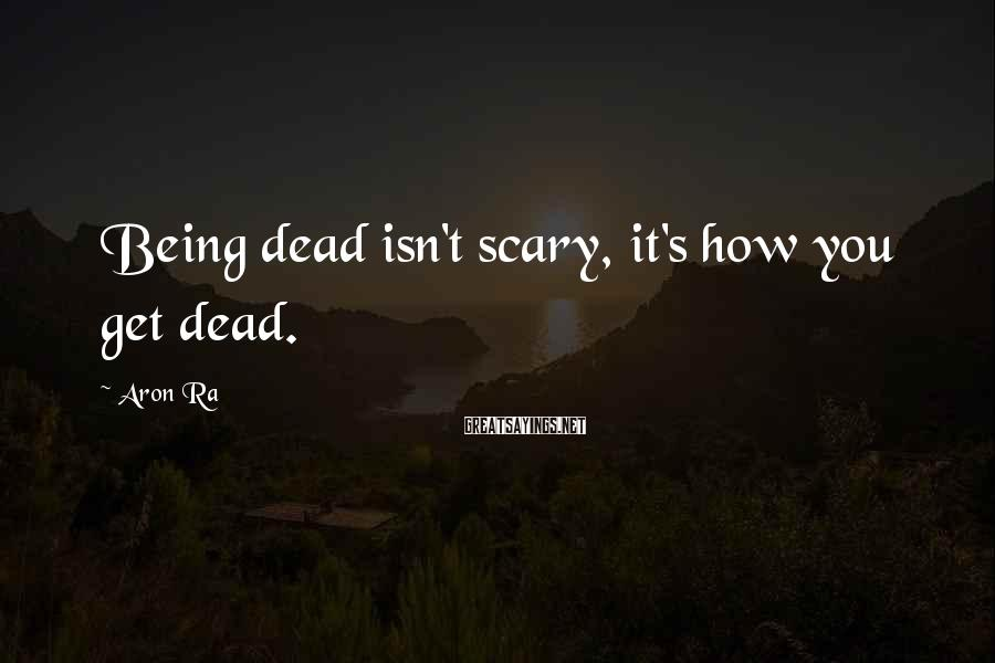 Aron Ra Sayings: Being dead isn't scary, it's how you get dead.
