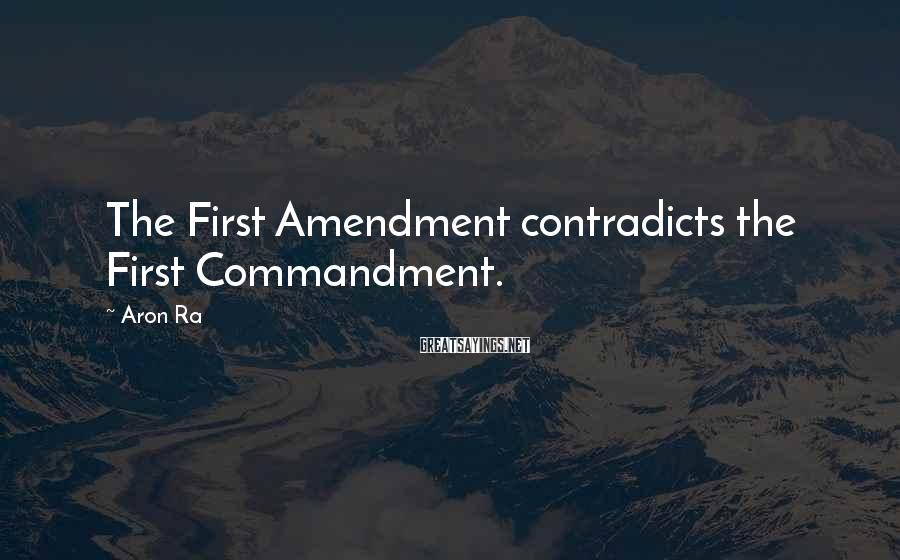 Aron Ra Sayings: The First Amendment contradicts the First Commandment.