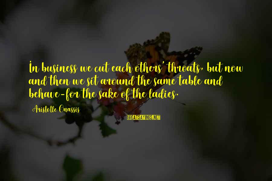 Around The Table Sayings By Aristotle Onassis: In business we cut each others' throats, but now and then we sit around the