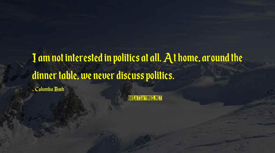 Around The Table Sayings By Columba Bush: I am not interested in politics at all. At home, around the dinner table, we