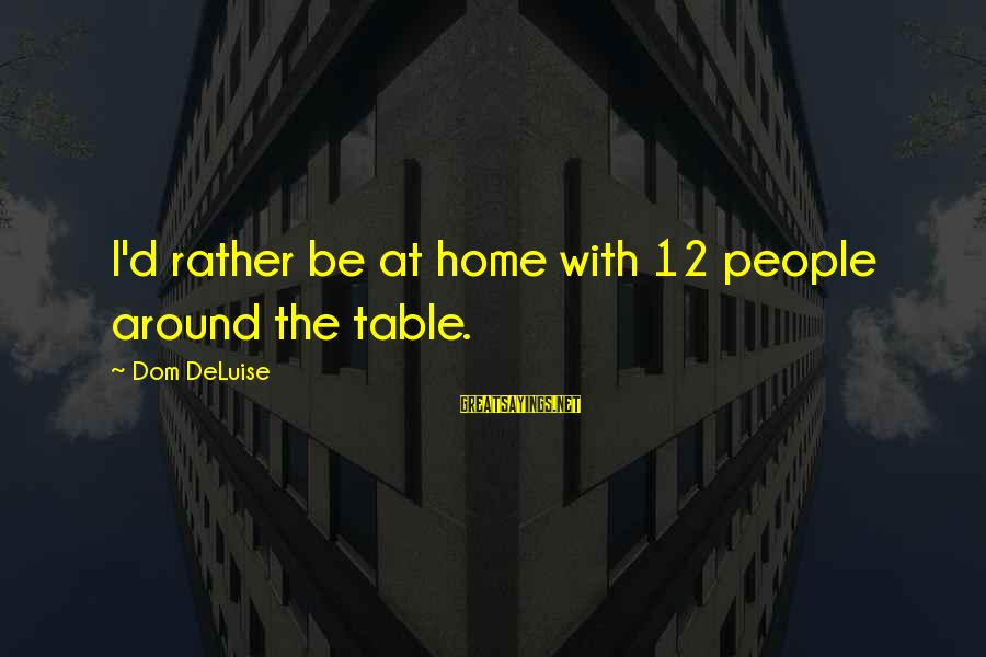 Around The Table Sayings By Dom DeLuise: I'd rather be at home with 12 people around the table.