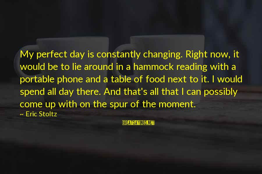 Around The Table Sayings By Eric Stoltz: My perfect day is constantly changing. Right now, it would be to lie around in