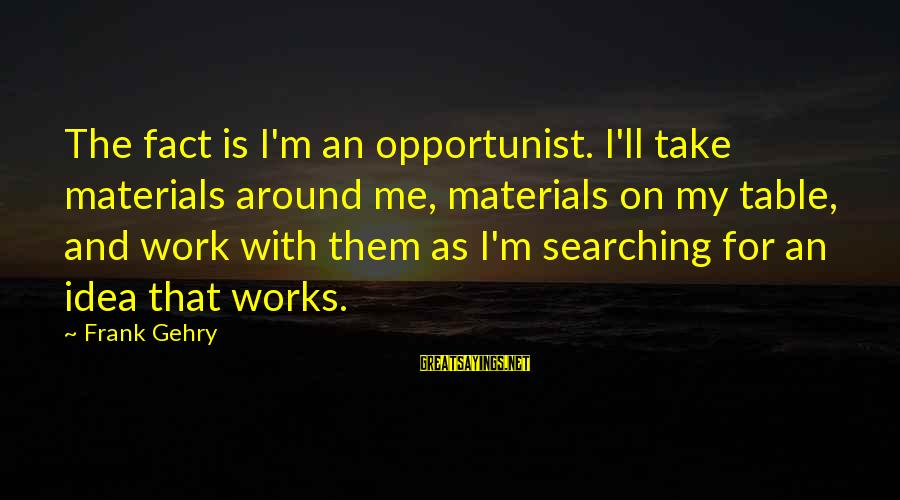 Around The Table Sayings By Frank Gehry: The fact is I'm an opportunist. I'll take materials around me, materials on my table,