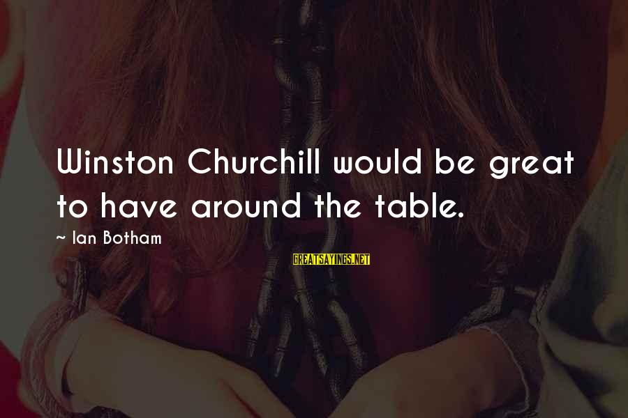 Around The Table Sayings By Ian Botham: Winston Churchill would be great to have around the table.