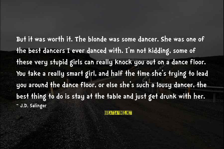 Around The Table Sayings By J.D. Salinger: But it was worth it. The blonde was some dancer. She was one of the
