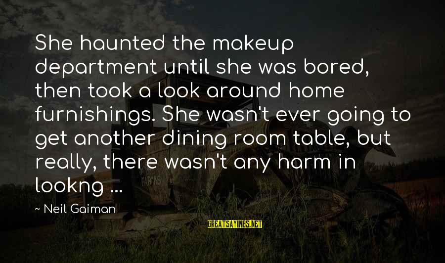 Around The Table Sayings By Neil Gaiman: She haunted the makeup department until she was bored, then took a look around home