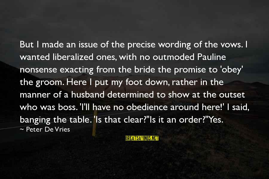 Around The Table Sayings By Peter De Vries: But I made an issue of the precise wording of the vows. I wanted liberalized