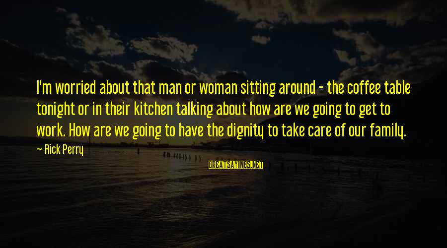 Around The Table Sayings By Rick Perry: I'm worried about that man or woman sitting around - the coffee table tonight or