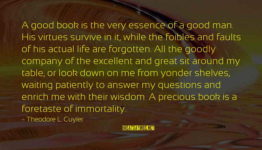 Around The Table Sayings By Theodore L. Cuyler: A good book is the very essence of a good man. His virtues survive in