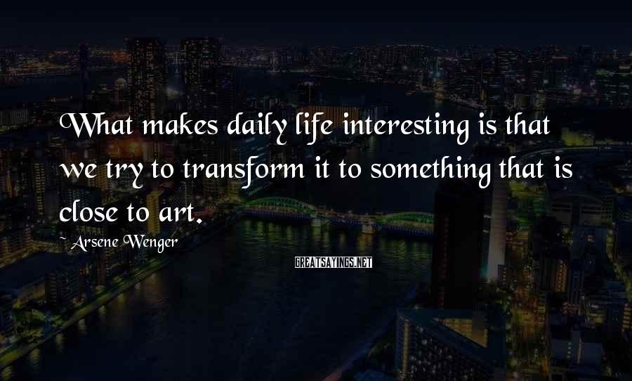 Arsene Wenger Sayings: What makes daily life interesting is that we try to transform it to something that