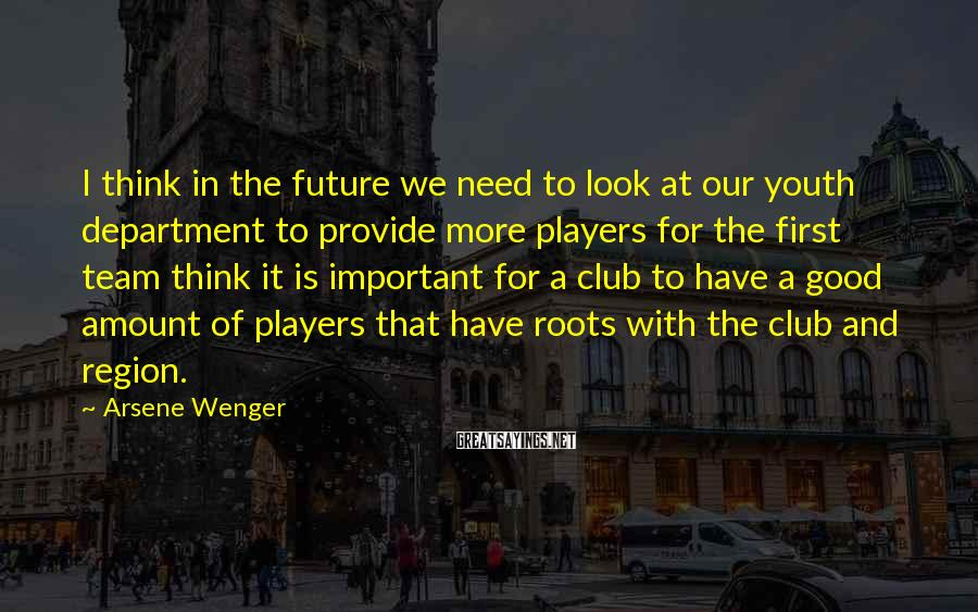 Arsene Wenger Sayings: I think in the future we need to look at our youth department to provide