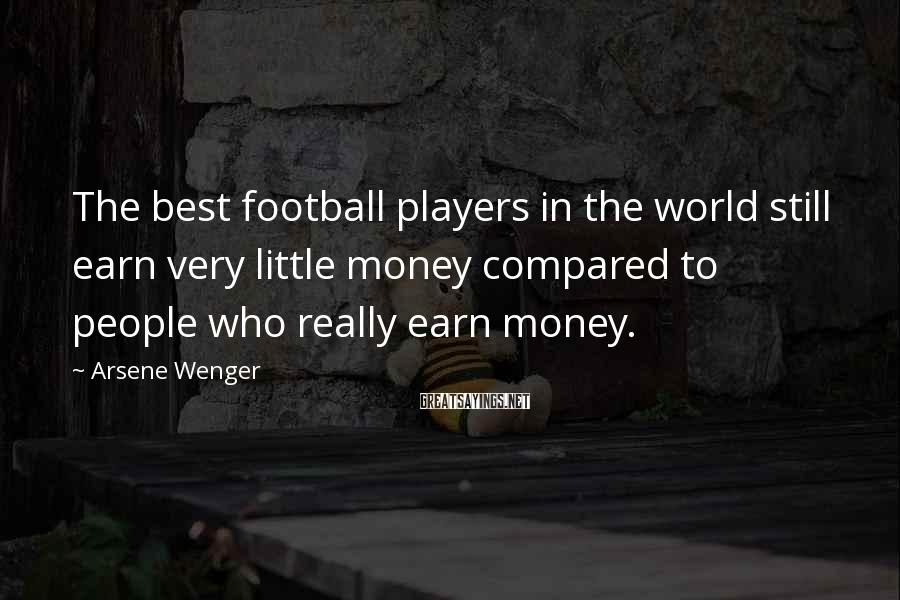 Arsene Wenger Sayings: The best football players in the world still earn very little money compared to people