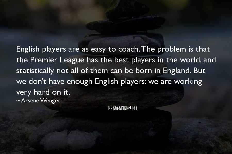Arsene Wenger Sayings: English players are as easy to coach. The problem is that the Premier League has