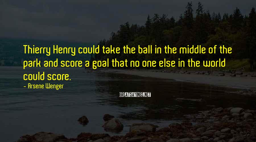 Arsene Wenger Sayings: Thierry Henry could take the ball in the middle of the park and score a