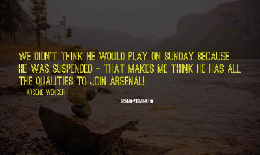 Arsene Wenger Sayings: We didn't think he would play on Sunday because he was suspended - that makes