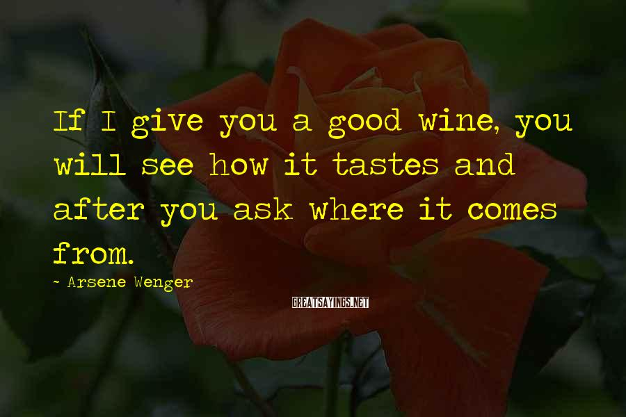 Arsene Wenger Sayings: If I give you a good wine, you will see how it tastes and after