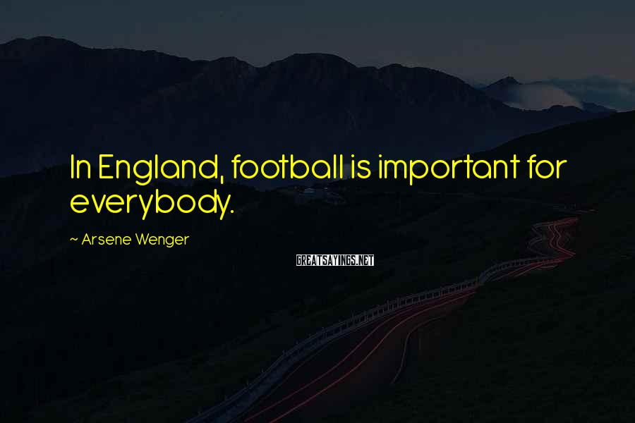 Arsene Wenger Sayings: In England, football is important for everybody.