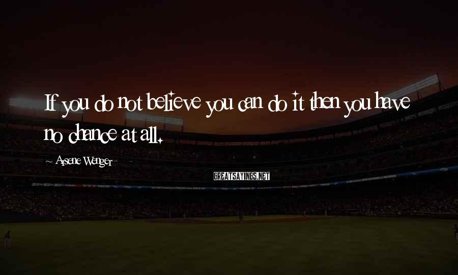 Arsene Wenger Sayings: If you do not believe you can do it then you have no chance at
