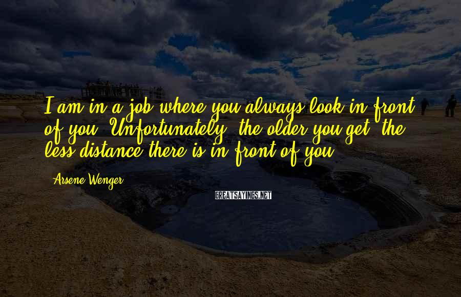 Arsene Wenger Sayings: I am in a job where you always look in front of you. Unfortunately, the