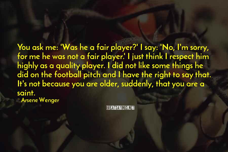 Arsene Wenger Sayings: You ask me: 'Was he a fair player?' I say: 'No, I'm sorry, for me