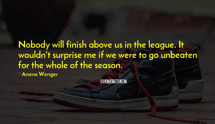 Arsene Wenger Sayings: Nobody will finish above us in the league. It wouldn't surprise me if we were