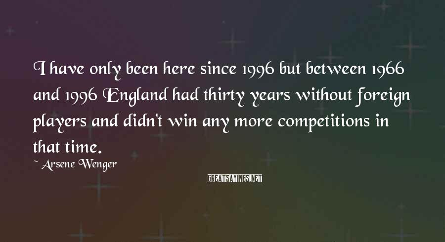 Arsene Wenger Sayings: I have only been here since 1996 but between 1966 and 1996 England had thirty
