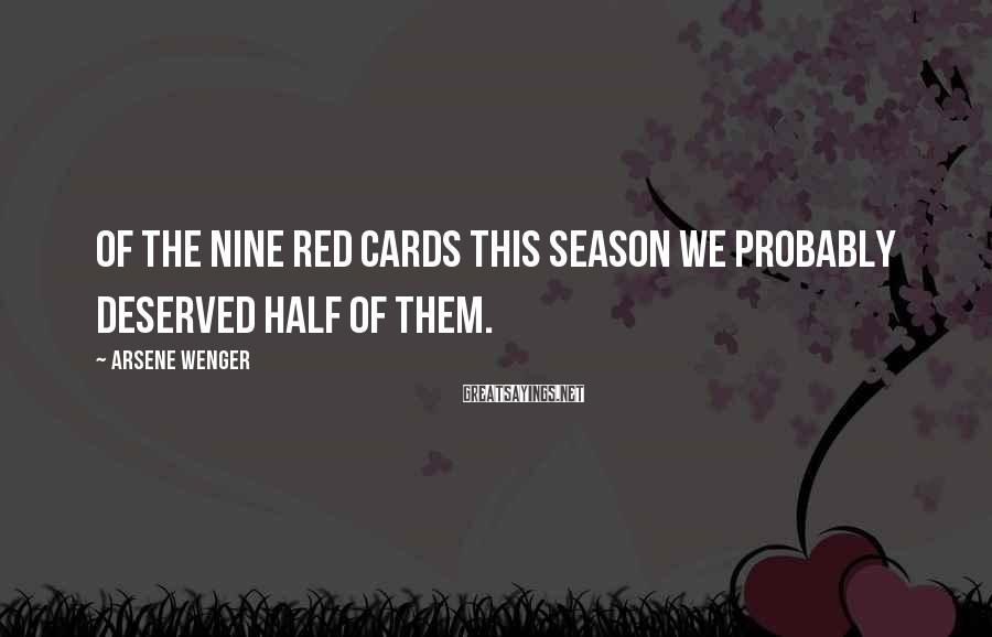 Arsene Wenger Sayings: Of the nine red cards this season we probably deserved half of them.